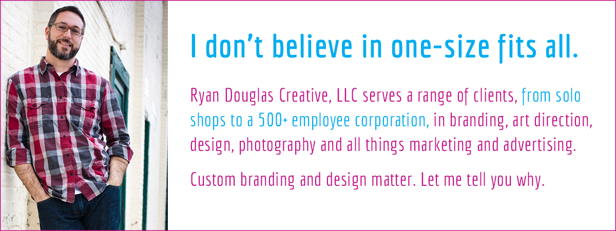 I don't believe in one-size fits all. Ryan Douglas Creative, LLC serves a range of clients, from solo shops to a 500+ employee corporation, in branding, art direction, design, photography and all things marketing and advertising. Custom branding and design matter. Let me tell you why.
